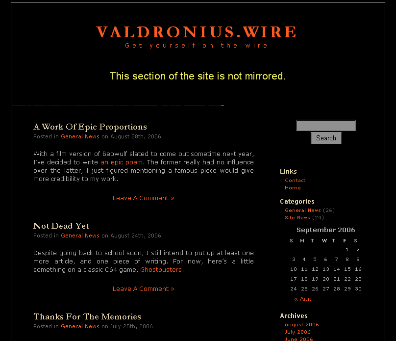 Valdronius.wire Get yourself on the wire A Work Of Epic Proportions Posted in General News on August 28th, 2006  With a film version of Beowulf slated to come out sometime next year, I've decided to write an epic poem. The former really had no influence over the latter, I just figured mentioning a famous piece would give more credibility to my work.   Leave A Comment »  Not Dead Yet Posted in General News on August 24th, 2006  Despite going back to school soon, I still intend to put up at least one more article, and one piece of writing. For now, here's a little something on a classic C64 game, Ghostbusters.   Leave A Comment »  Thanks For The Memories Posted in General News on July 25th, 2006  This coming fall I am going back to school to do a BEd. I also intend to continue working at my job while I do so. Needless to say, I'm not going to have much free time, and I don't want to watch this site stagnate. So it is with regret that I let you all know that as of September 24th, 2006, the site will be going offline. Don't worry though, I will be back. Somewhere, somehow, I shall return.   Leave A Comment »  Can It Be Possible? Posted in General News on July 20th, 2006  Don't adjust your television set…, or your monitor for that matter. You aren't seeing things. I actually do have another article complete for your viewing pleasure in a record 12 days.  Actually, I once posted two articles 11 days apart, but let's not talk about that.   Leave A Comment »  Promise: Fulfilled Posted in Site News on July 8th, 2006  I told you I was working on something new. Now here it is: a tribute to a man I greatly admire, though few people know him by name.   Leave A Comment »  Uninspiration Posted in Site News on July 3rd, 2006  Has it been far too long since I wrote anything? Yes Do I have a new article in the works? Yes Am I going to try and placate you with a new comic installment? Yes Is this the worst format I could possibly use to announce a site update?   Leave A Comment »  Dear Fred Phelps… Posted in General News on June 27th, 2006     2 Comments »  Fine, Ignore My Pleas Posted in Site News on June 20th, 2006  Normally I'd get really pissy and shut down the website out of spite. But seeing as it's because of people like you that my site broke 100,000 on Alexa this Sunday, I'll be nice and offer up a new episode from everyone's favourite Canuck.  What? You thought he was dead or something?   Leave A Comment »  A Plea From Me To You Posted in General News on June 16th, 2006  It's come to my attention that people are actually visiting my site. Some people are even coming more than once. If you're reading this, then chances are you may be one of those people. I would like to take this opportunity to ask you to leave a message here, if only to say 'hi'. Yes, I'm talking to you Virginia, and you too Amsterdam. It only takes a couple of minutes to register, so why not join the illustrious list of people to whom I give my sincerest thanks. Thank you Tish, Keifer, Syd, and Tebor.   Leave A Comment »  Dragon Fear Posted in Site News on June 12th, 2006  Here's a review of a game called Gemfire, where you must face off against a powerful dragon. Fortunately, it isn't Trogdor, because you'd totally get your ass handed to you in a doggy bag.   Leave A Comment »